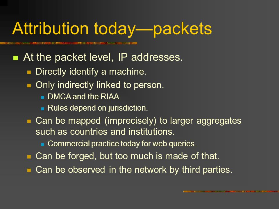 Attribution today—packets At the packet level, IP addresses.