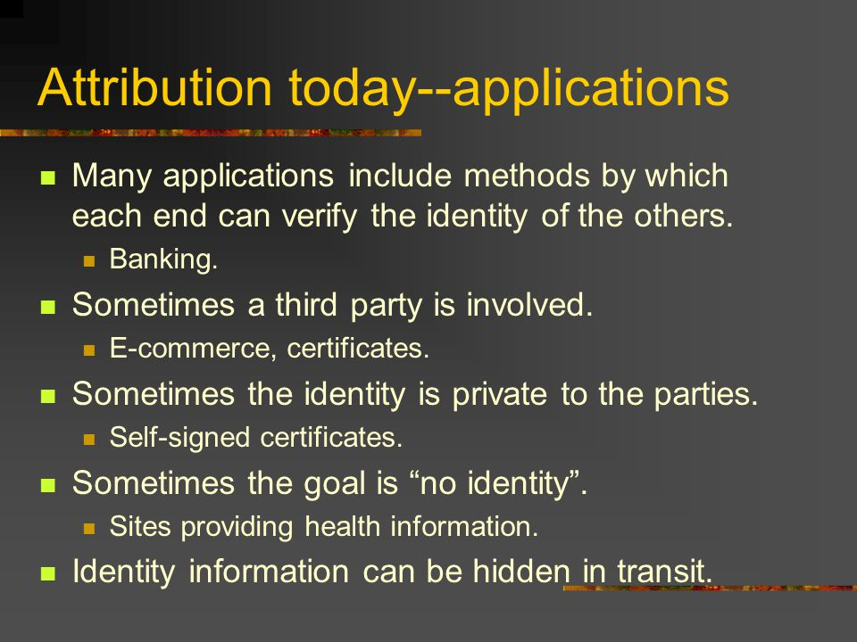 Attribution today--applications Many applications include methods by which each end can verify the identity of the others.