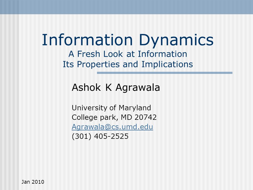 Jan 2010 Information Dynamics A Fresh Look at Information Its Properties and Implications Ashok K Agrawala University of Maryland College park, MD 20742 Agrawala@cs.umd.edu (301) 405-2525