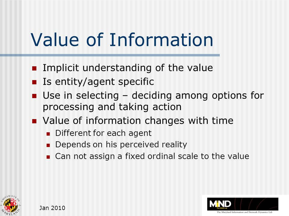 Jan 2010 Value of Information Implicit understanding of the value Is entity/agent specific Use in selecting – deciding among options for processing and taking action Value of information changes with time Different for each agent Depends on his perceived reality Can not assign a fixed ordinal scale to the value