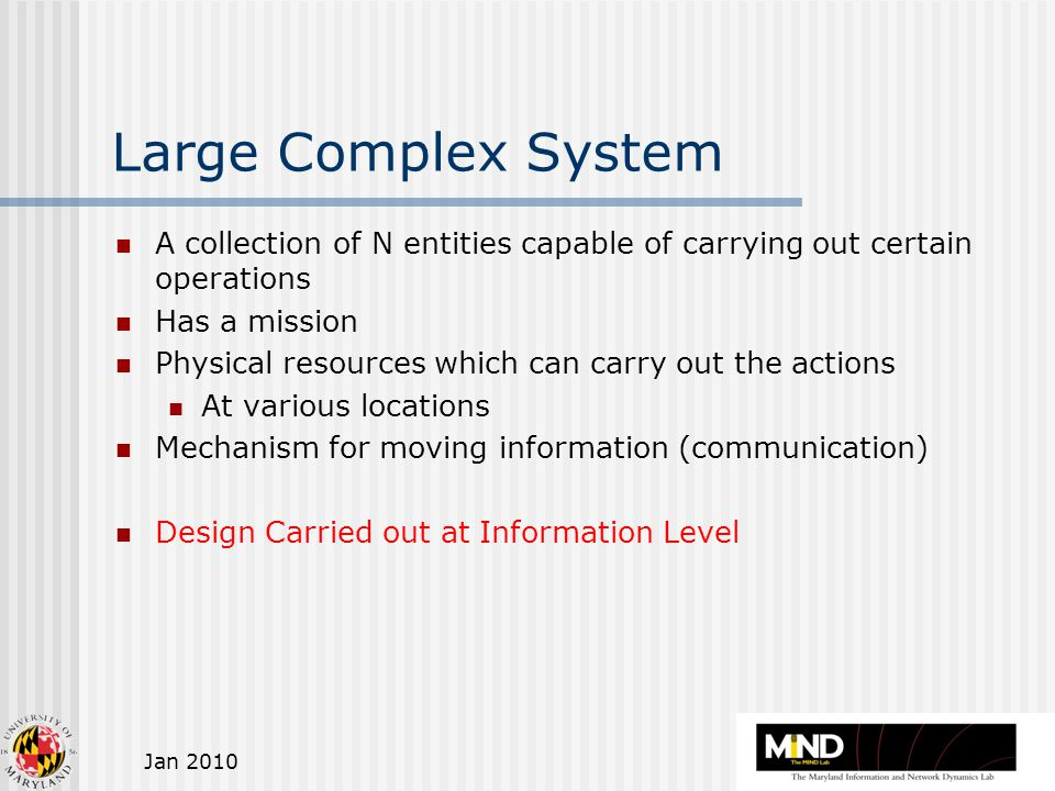 Jan 2010 Large Complex System A collection of N entities capable of carrying out certain operations Has a mission Physical resources which can carry out the actions At various locations Mechanism for moving information (communication) Design Carried out at Information Level