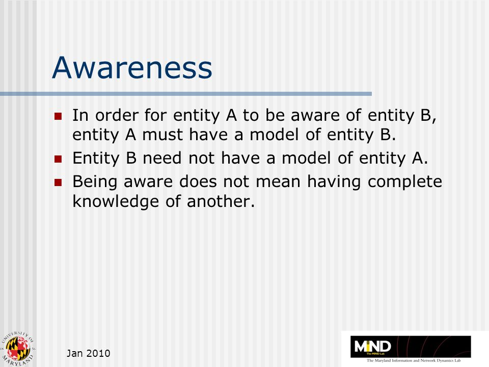 Jan 2010 Awareness In order for entity A to be aware of entity B, entity A must have a model of entity B.