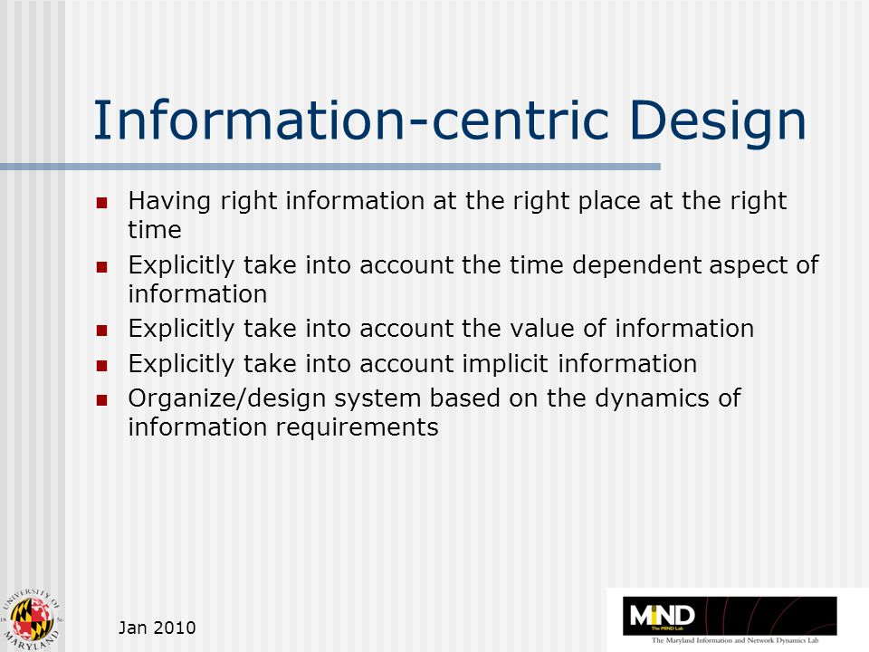 Jan 2010 Information-centric Design Having right information at the right place at the right time Explicitly take into account the time dependent aspect of information Explicitly take into account the value of information Explicitly take into account implicit information Organize/design system based on the dynamics of information requirements
