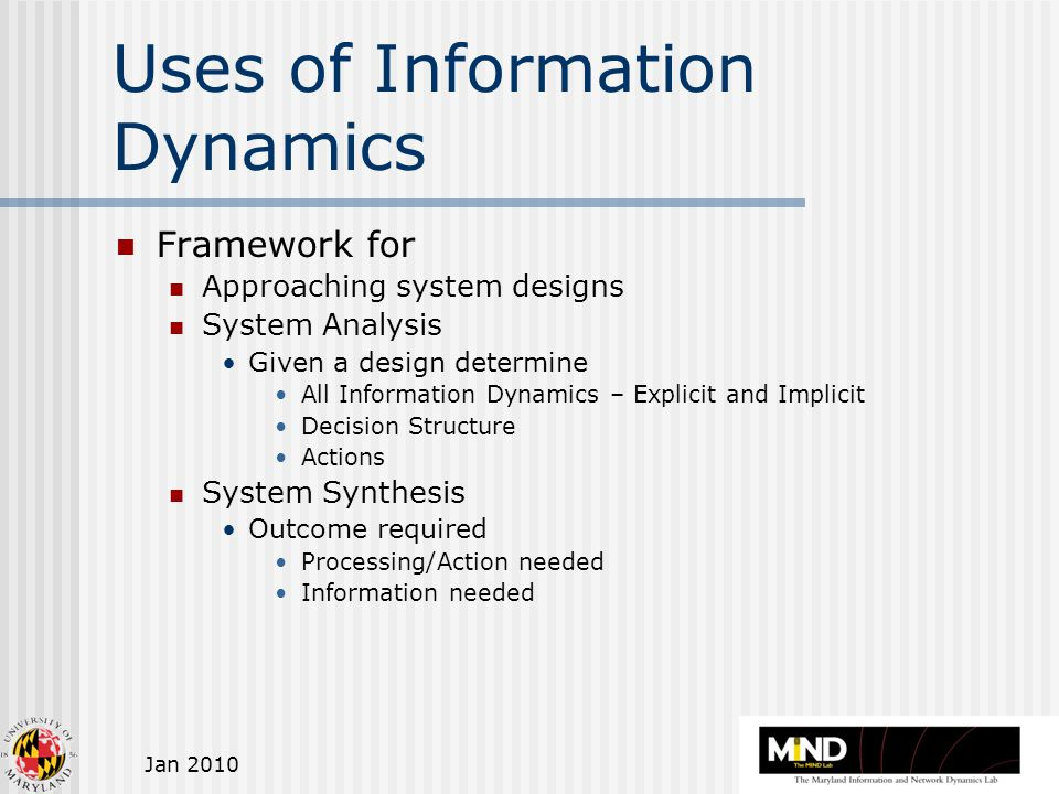 Jan 2010 Uses of Information Dynamics Framework for Approaching system designs System Analysis Given a design determine All Information Dynamics – Explicit and Implicit Decision Structure Actions System Synthesis Outcome required Processing/Action needed Information needed