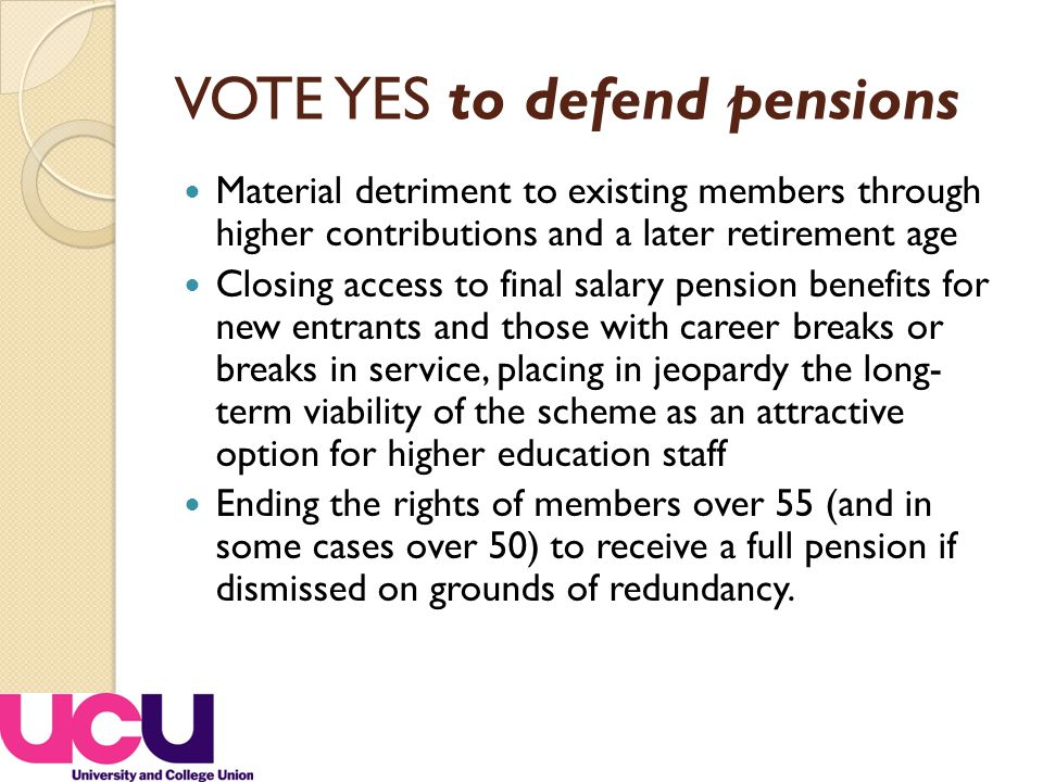 VOTE YES to defend pensions Material detriment to existing members through higher contributions and a later retirement age Closing access to final salary pension benefits for new entrants and those with career breaks or breaks in service, placing in jeopardy the long- term viability of the scheme as an attractive option for higher education staff Ending the rights of members over 55 (and in some cases over 50) to receive a full pension if dismissed on grounds of redundancy.