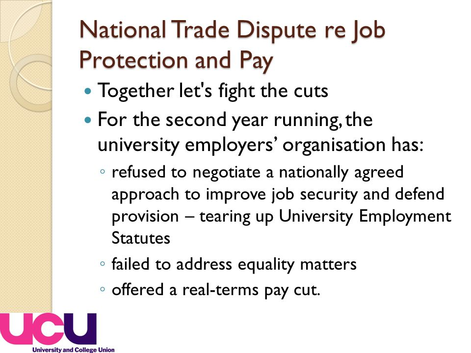 National Trade Dispute re Job Protection and Pay Together let s fight the cuts For the second year running, the university employers' organisation has: ◦ refused to negotiate a nationally agreed approach to improve job security and defend provision – tearing up University Employment Statutes ◦ failed to address equality matters ◦ offered a real-terms pay cut.