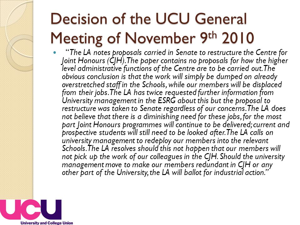 Decision of the UCU General Meeting of November 9 th 2010 The LA notes proposals carried in Senate to restructure the Centre for Joint Honours (CJH).