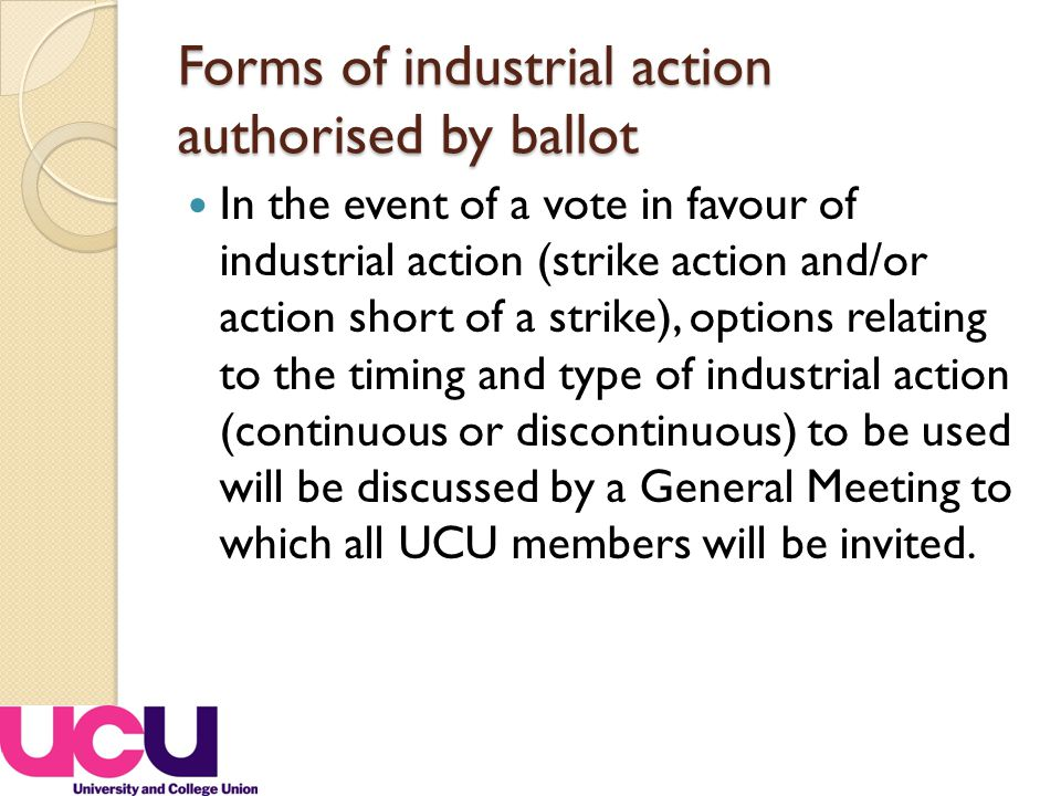 Forms of industrial action authorised by ballot In the event of a vote in favour of industrial action (strike action and/or action short of a strike), options relating to the timing and type of industrial action (continuous or discontinuous) to be used will be discussed by a General Meeting to which all UCU members will be invited.