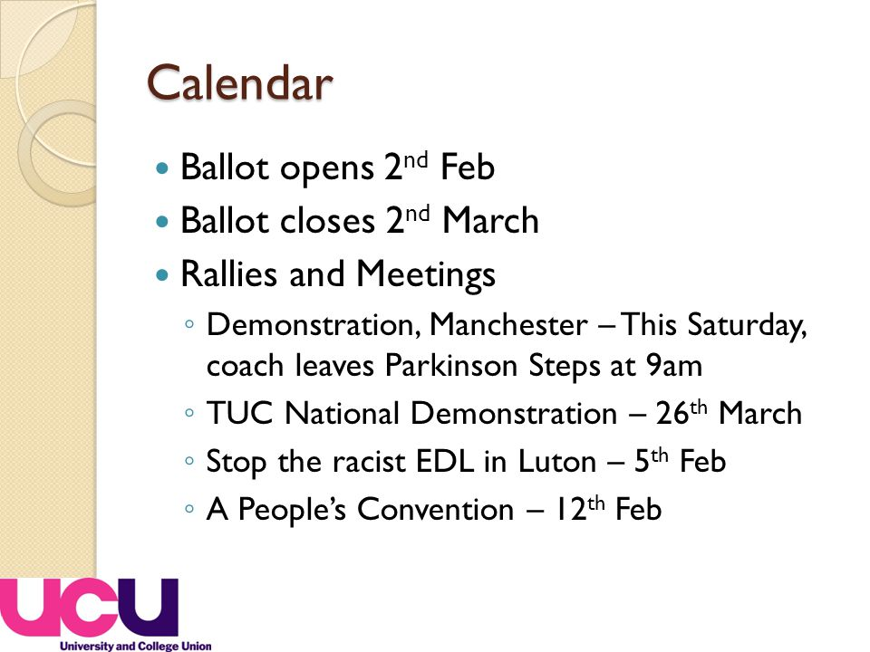 Calendar Ballot opens 2 nd Feb Ballot closes 2 nd March Rallies and Meetings ◦ Demonstration, Manchester – This Saturday, coach leaves Parkinson Steps at 9am ◦ TUC National Demonstration – 26 th March ◦ Stop the racist EDL in Luton – 5 th Feb ◦ A People's Convention – 12 th Feb