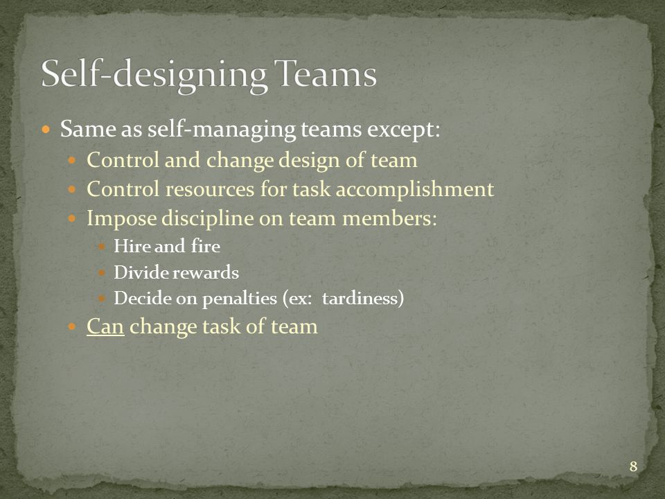 Same as self-managing teams except: Control and change design of team Control resources for task accomplishment Impose discipline on team members: Hir