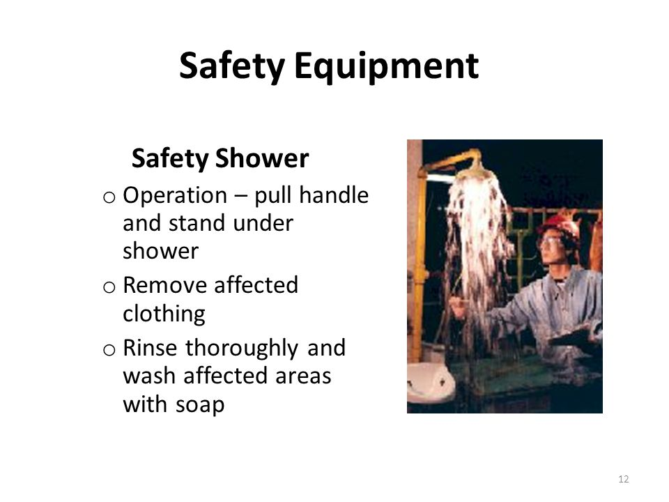 Safety Equipment Safety Shower o Operation – pull handle and stand under shower o Remove affected clothing o Rinse thoroughly and wash affected areas with soap 12