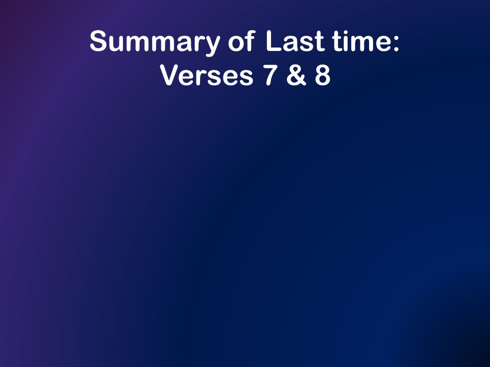 Summary of Last time: Verses 7 & 8