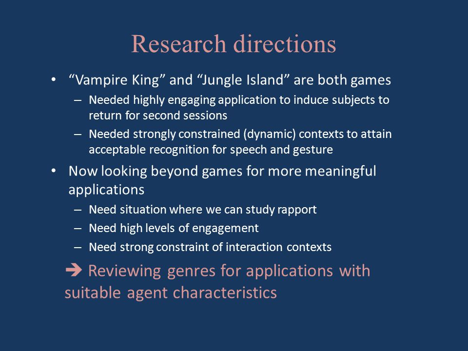 Research directions Vampire King and Jungle Island are both games – Needed highly engaging application to induce subjects to return for second sessions – Needed strongly constrained (dynamic) contexts to attain acceptable recognition for speech and gesture Now looking beyond games for more meaningful applications – Need situation where we can study rapport – Need high levels of engagement – Need strong constraint of interaction contexts  Reviewing genres for applications with suitable agent characteristics