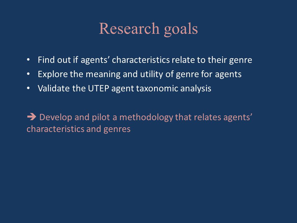 Research goals Find out if agents' characteristics relate to their genre Explore the meaning and utility of genre for agents Validate the UTEP agent taxonomic analysis  Develop and pilot a methodology that relates agents' characteristics and genres
