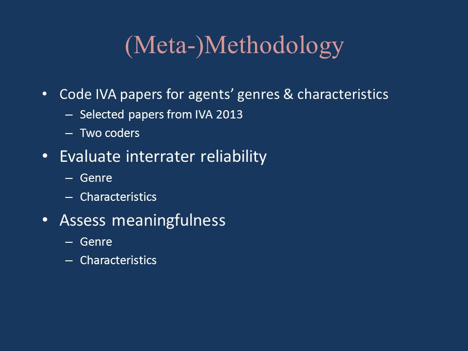 (Meta-)Methodology Code IVA papers for agents' genres & characteristics – Selected papers from IVA 2013 – Two coders Evaluate interrater reliability – Genre – Characteristics Assess meaningfulness – Genre – Characteristics
