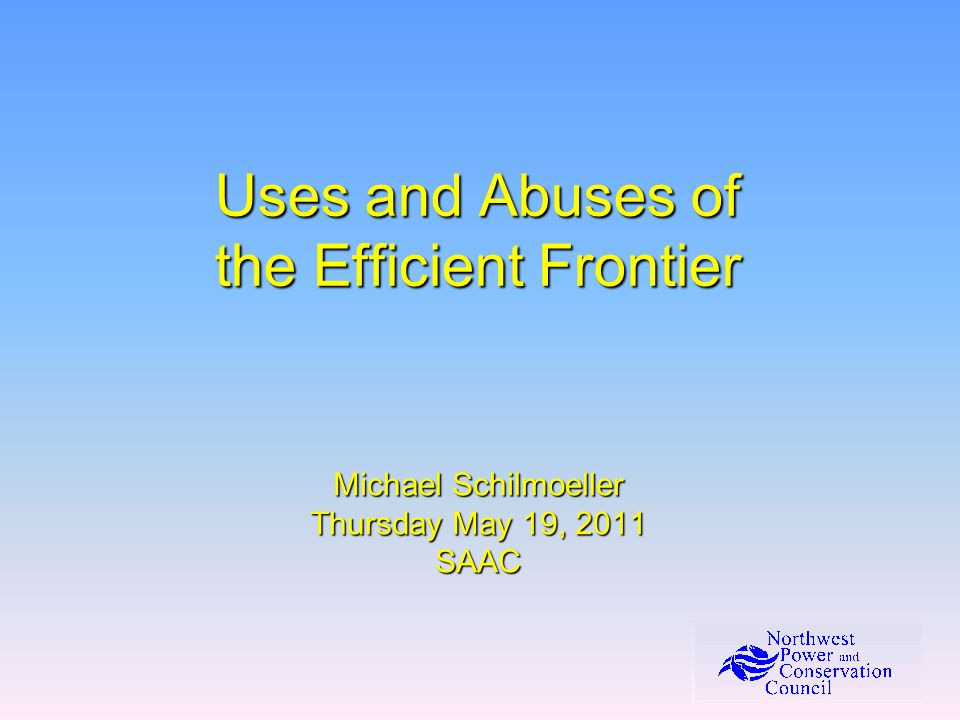 Uses and Abuses of the Efficient Frontier Michael Schilmoeller Thursday May 19, 2011 SAAC