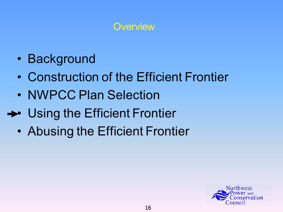 16 Overview Background Construction of the Efficient Frontier NWPCC Plan Selection Using the Efficient Frontier Abusing the Efficient Frontier