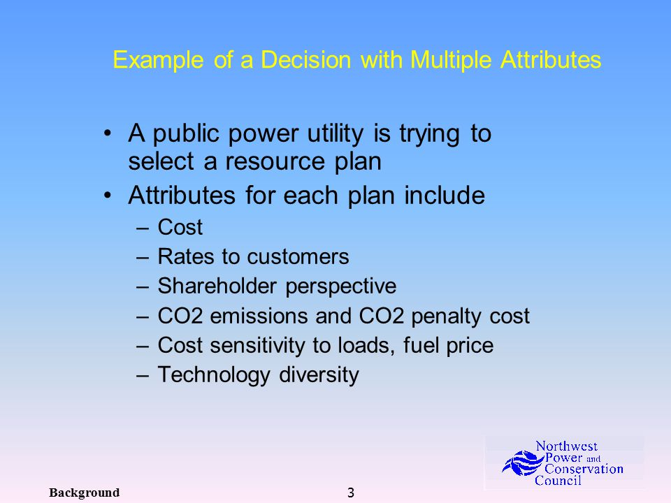 3 Example of a Decision with Multiple Attributes A public power utility is trying to select a resource plan Attributes for each plan include –Cost –Rates to customers –Shareholder perspective –CO2 emissions and CO2 penalty cost –Cost sensitivity to loads, fuel price –Technology diversity Background