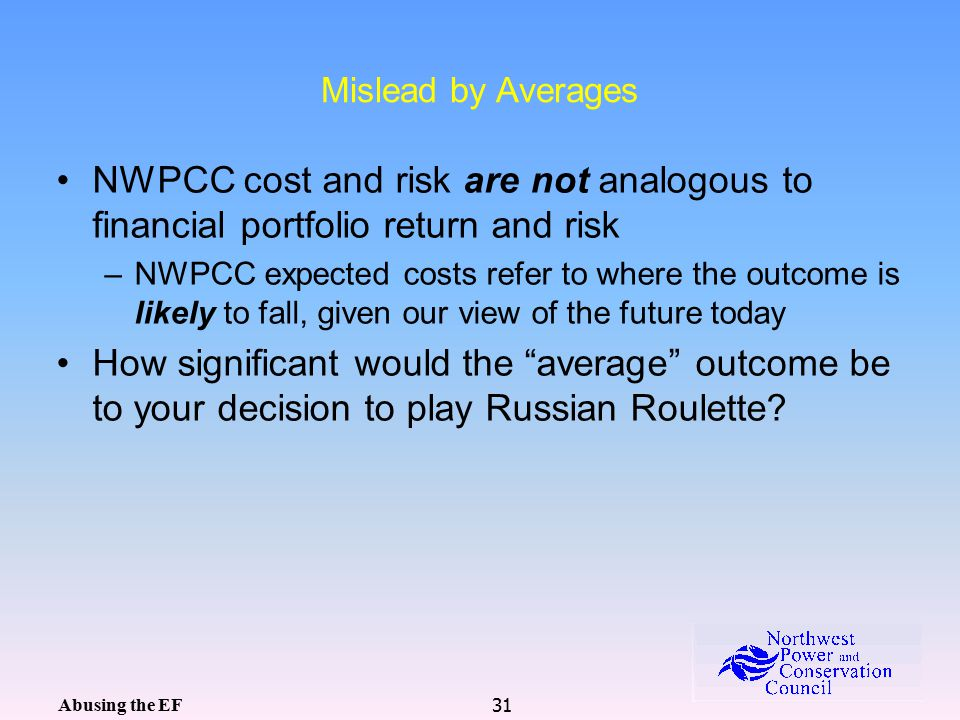 31 Mislead by Averages NWPCC cost and risk are not analogous to financial portfolio return and risk –NWPCC expected costs refer to where the outcome is likely to fall, given our view of the future today How significant would the average outcome be to your decision to play Russian Roulette.