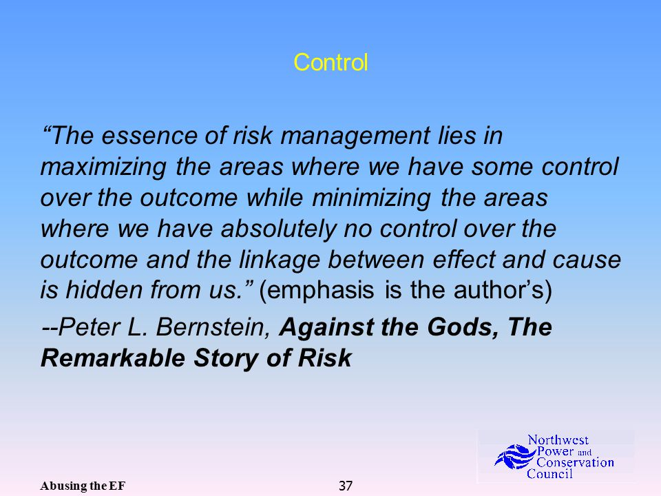 37 Control The essence of risk management lies in maximizing the areas where we have some control over the outcome while minimizing the areas where we have absolutely no control over the outcome and the linkage between effect and cause is hidden from us. (emphasis is the author's) --Peter L.