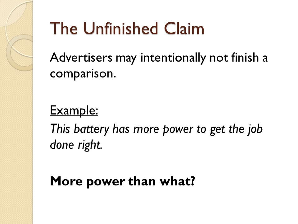 The Unfinished Claim Advertisers may intentionally not finish a comparison. Example: This battery has more power to get the job done right. More power