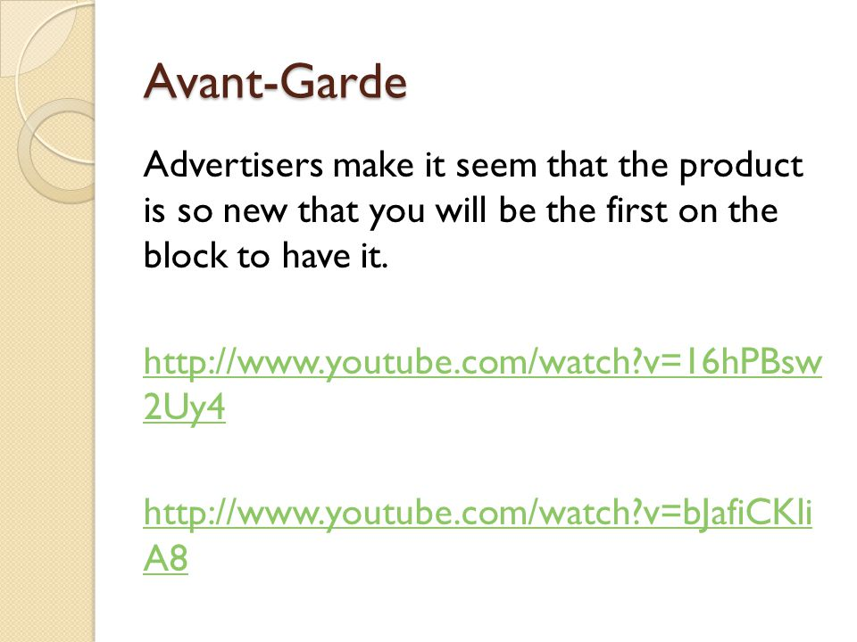 Avant-Garde Advertisers make it seem that the product is so new that you will be the first on the block to have it.