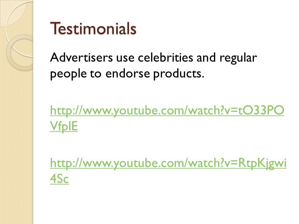 Testimonials Advertisers use celebrities and regular people to endorse products. http://www.youtube.com/watch?v=tO33PO VfplE http://www.youtube.com/wa