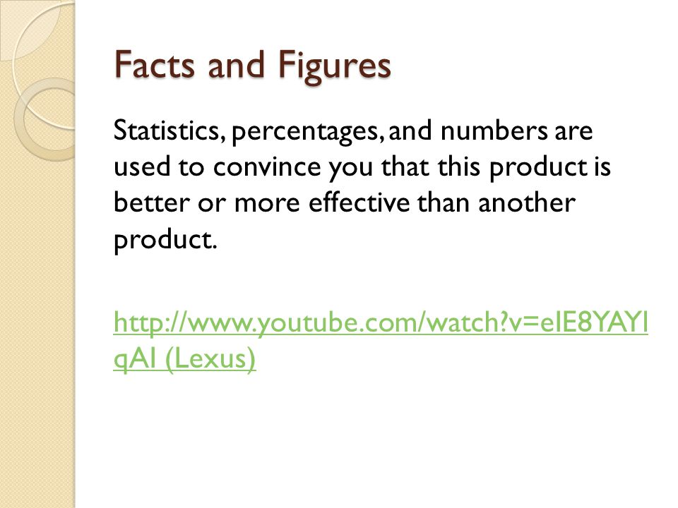 Facts and Figures Statistics, percentages, and numbers are used to convince you that this product is better or more effective than another product. ht