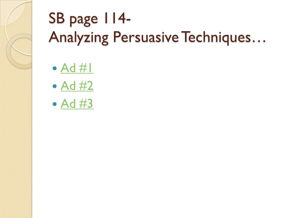 SB page 114- Analyzing Persuasive Techniques… Ad #1 Ad #2 Ad #3