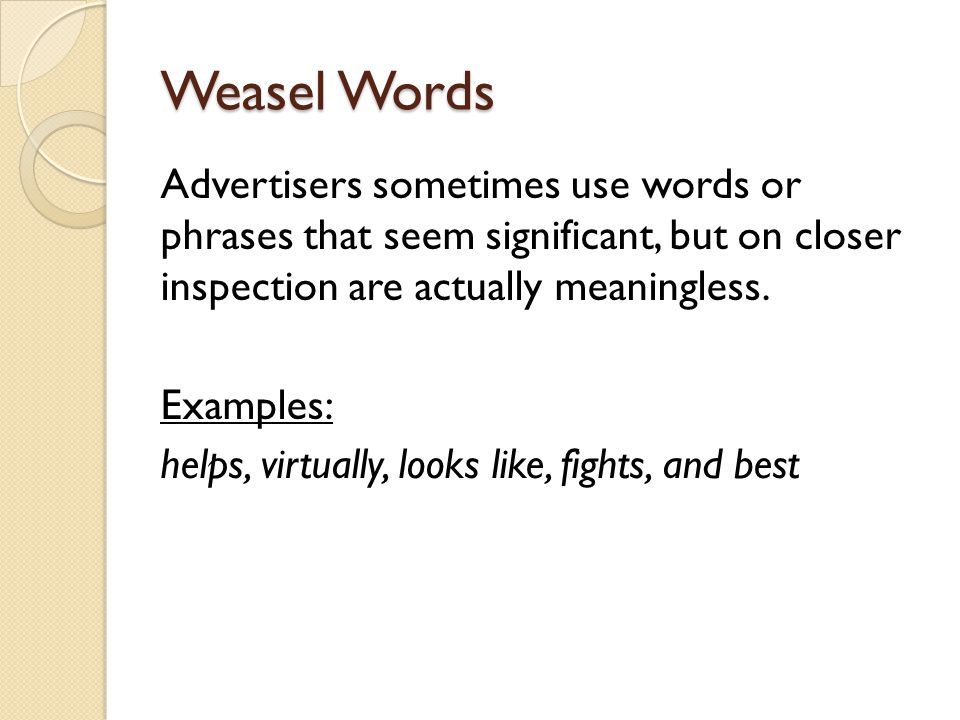Weasel Words Advertisers sometimes use words or phrases that seem significant, but on closer inspection are actually meaningless. Examples: helps, vir