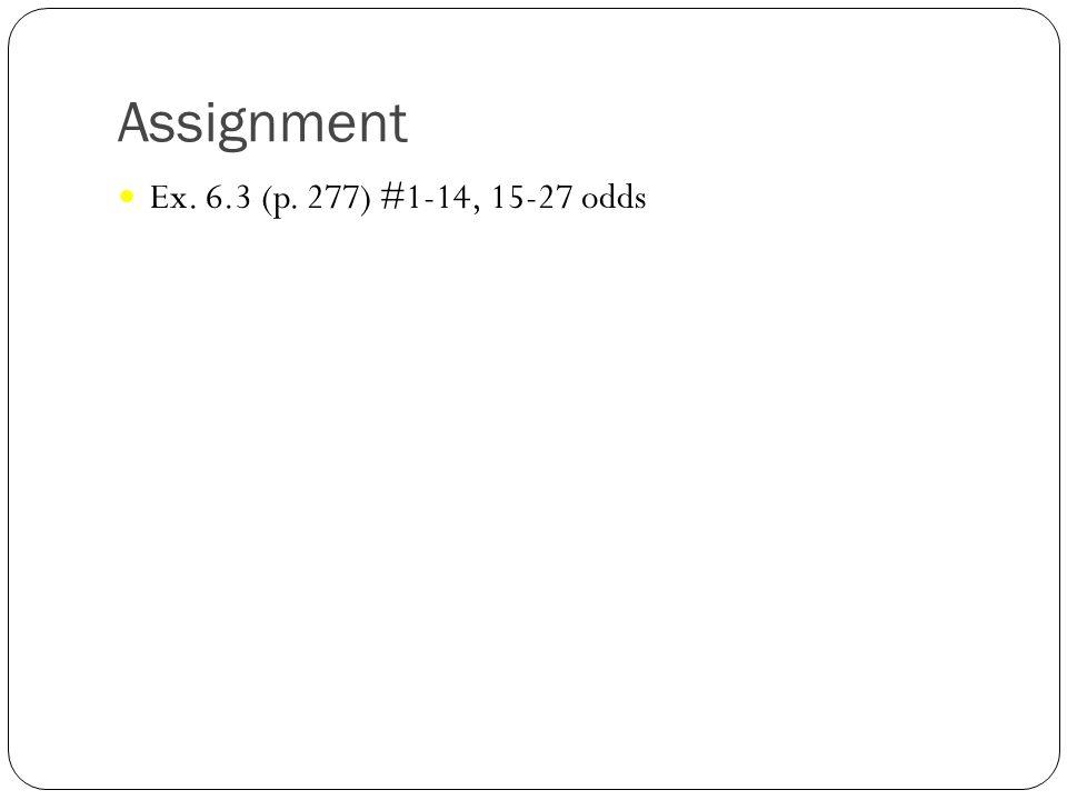 Assignment Ex. 6.3 (p. 277) #1-14, 15-27 odds