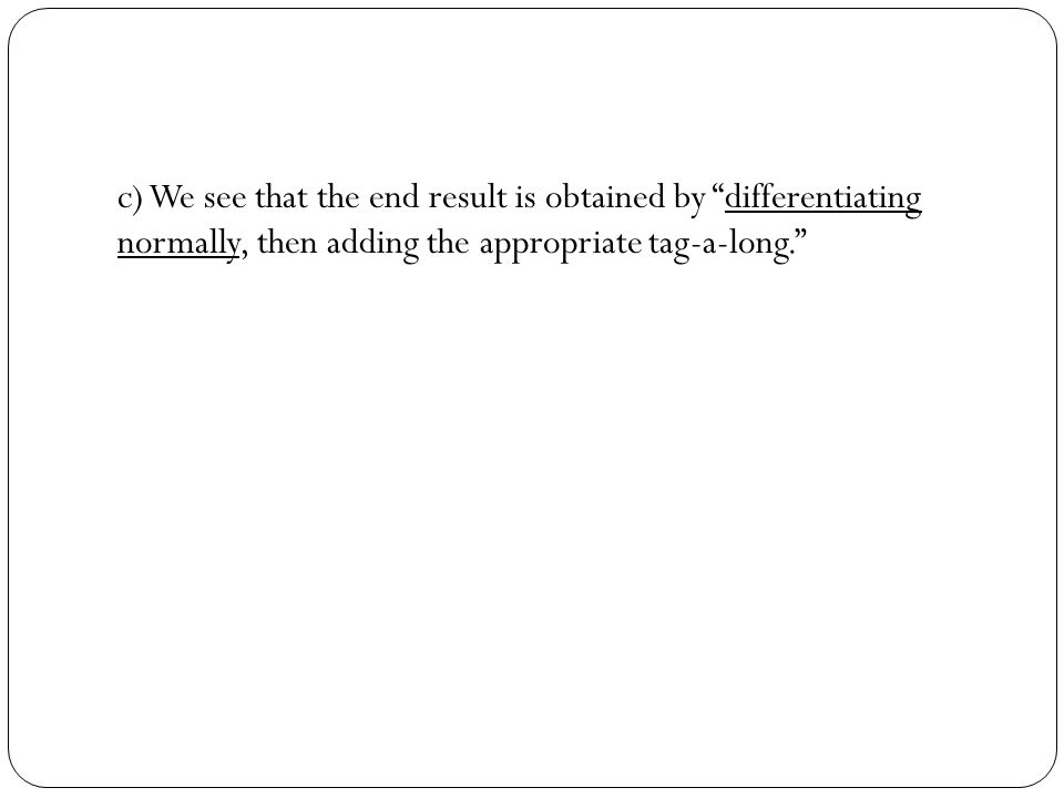 c) We see that the end result is obtained by differentiating normally, then adding the appropriate tag-a-long.