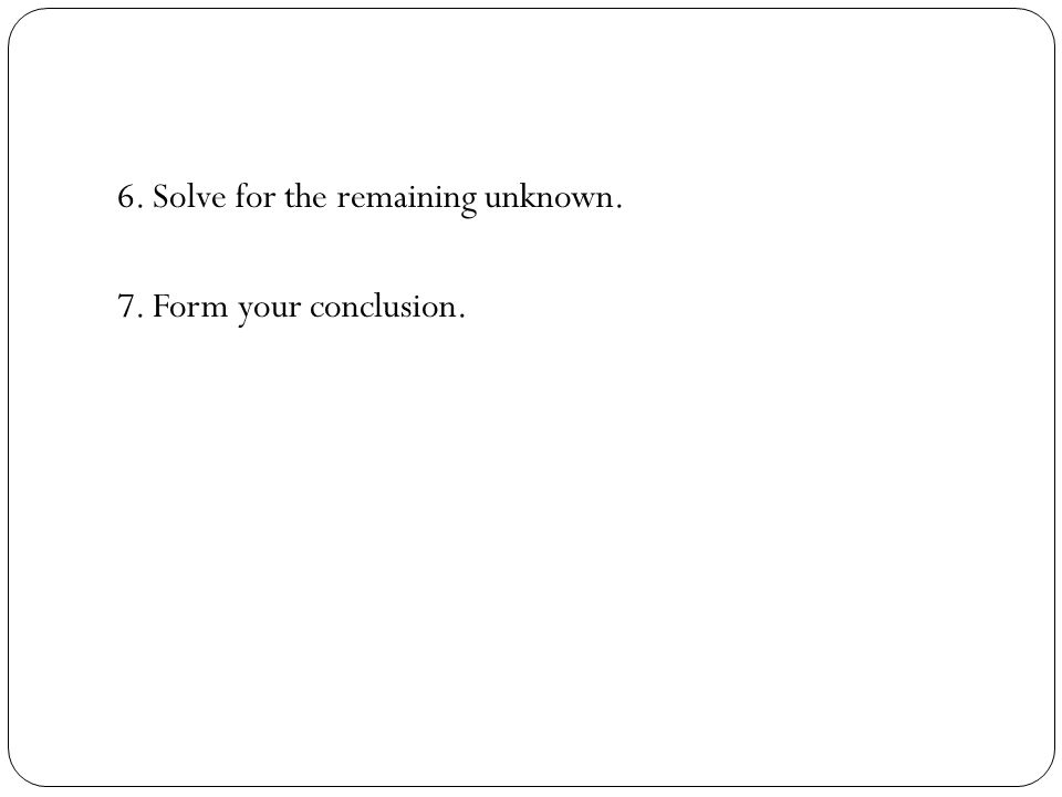 6. Solve for the remaining unknown. 7. Form your conclusion.