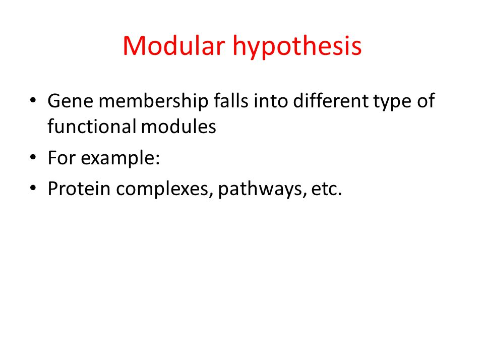 Modular hypothesis Gene membership falls into different type of functional modules For example: Protein complexes, pathways, etc.