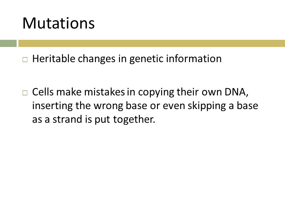 Mutations  Heritable changes in genetic information  Cells make mistakes in copying their own DNA, inserting the wrong base or even skipping a base