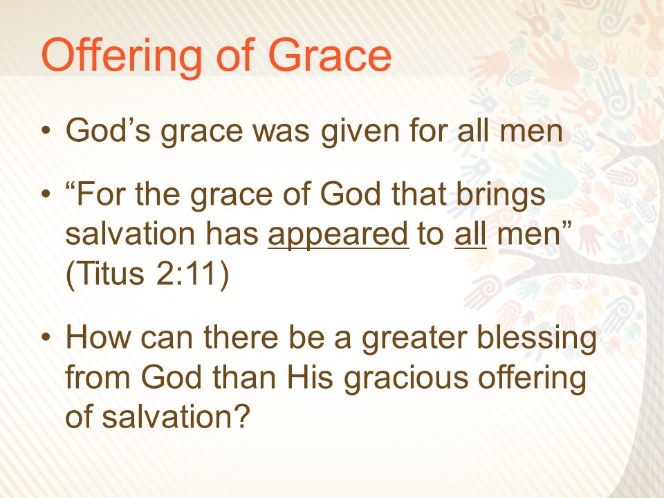 Offering of Grace God's grace was given for all men For the grace of God that brings salvation has appeared to all men (Titus 2:11) How can there be a greater blessing from God than His gracious offering of salvation