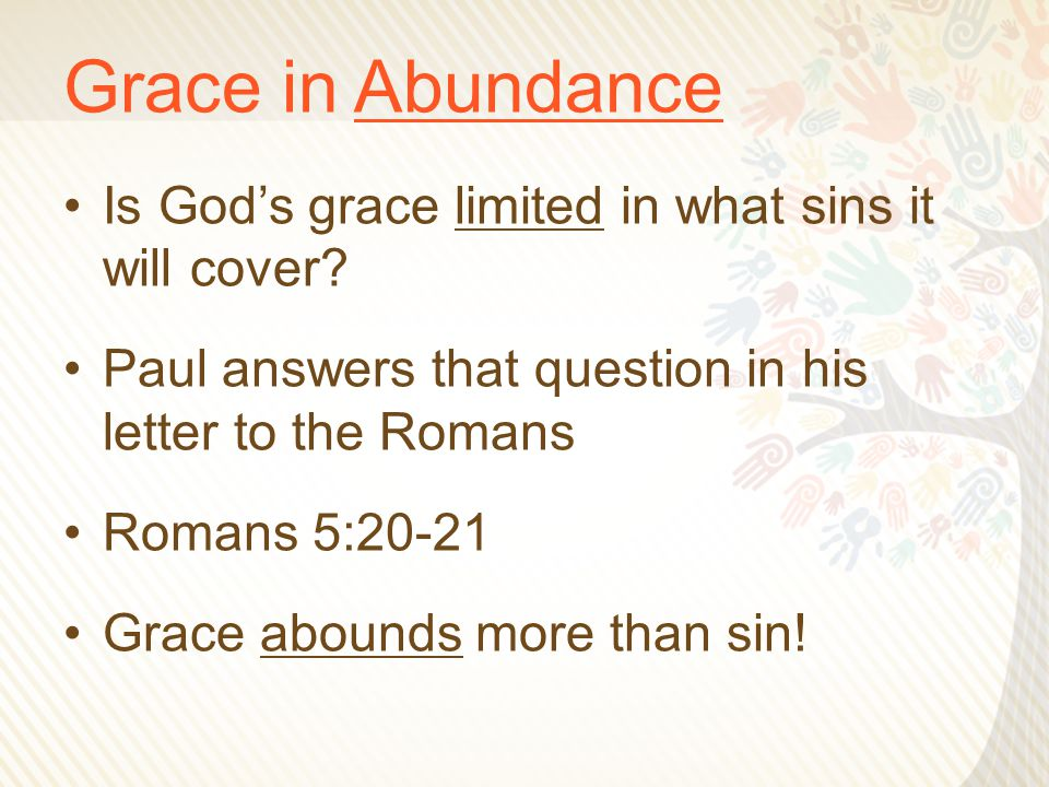 Grace in Abundance Is God's grace limited in what sins it will cover? Paul answers that question in his letter to the Romans Romans 5:20-21 Grace abou
