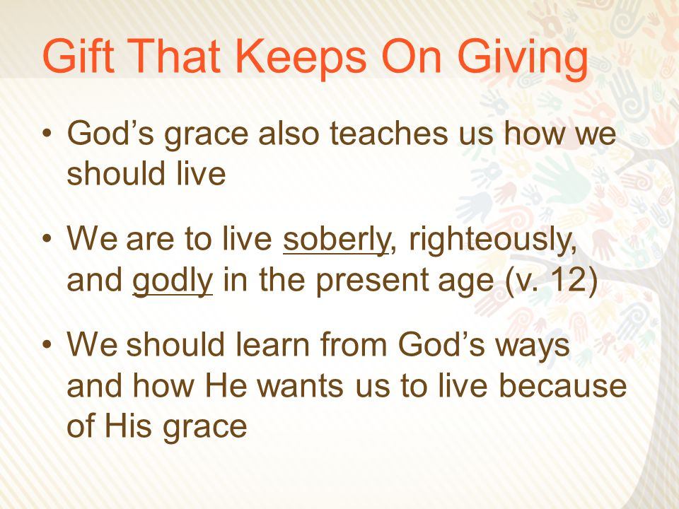 Gift That Keeps On Giving God's grace also teaches us how we should live We are to live soberly, righteously, and godly in the present age (v. 12) We
