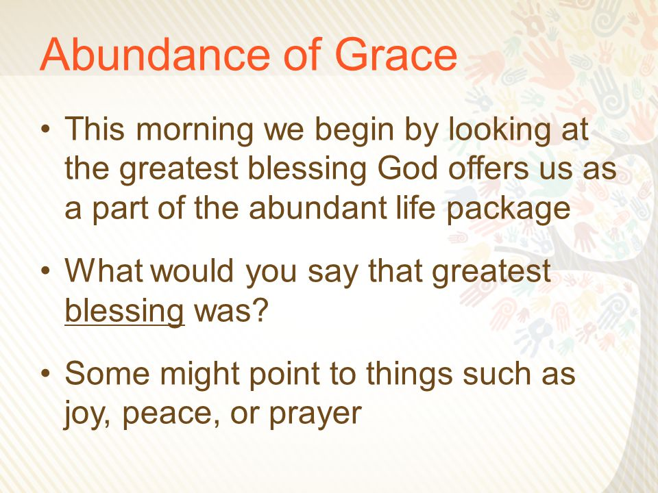 Abundance of Grace This morning we begin by looking at the greatest blessing God offers us as a part of the abundant life package What would you say that greatest blessing was.
