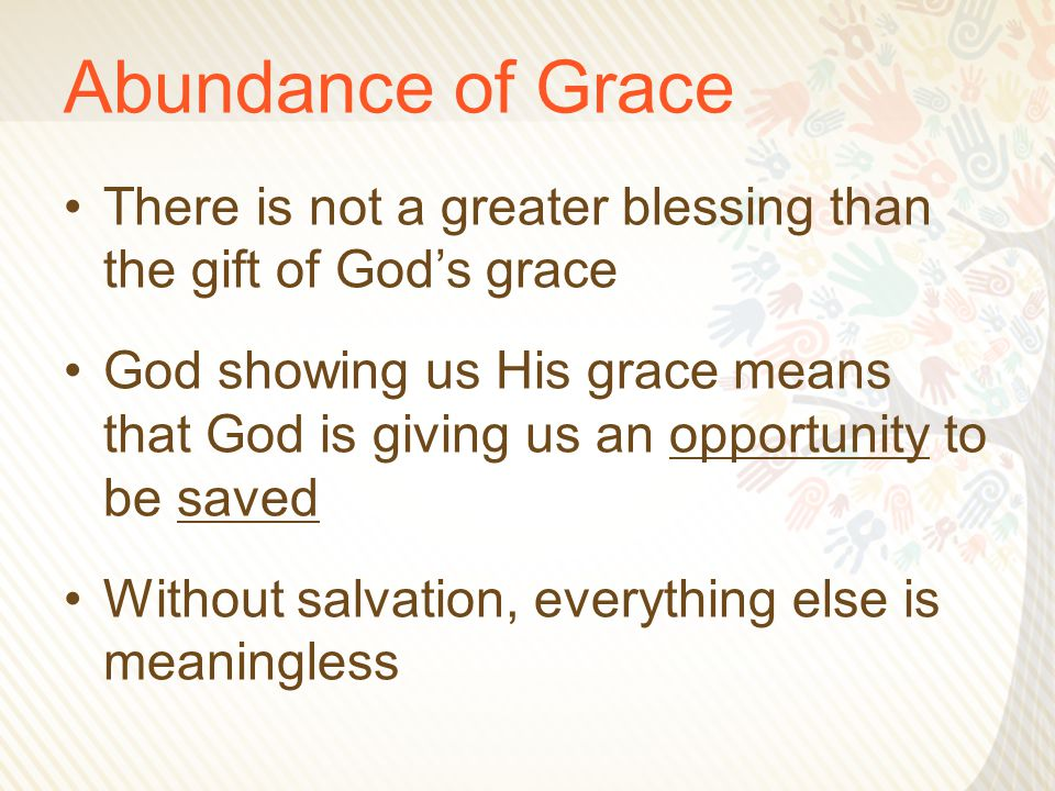 Abundance of Grace There is not a greater blessing than the gift of God's grace God showing us His grace means that God is giving us an opportunity to