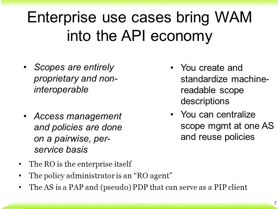 Enterprise use cases bring WAM into the API economy 7 You create and standardize machine- readable scope descriptions You can centralize scope mgmt at