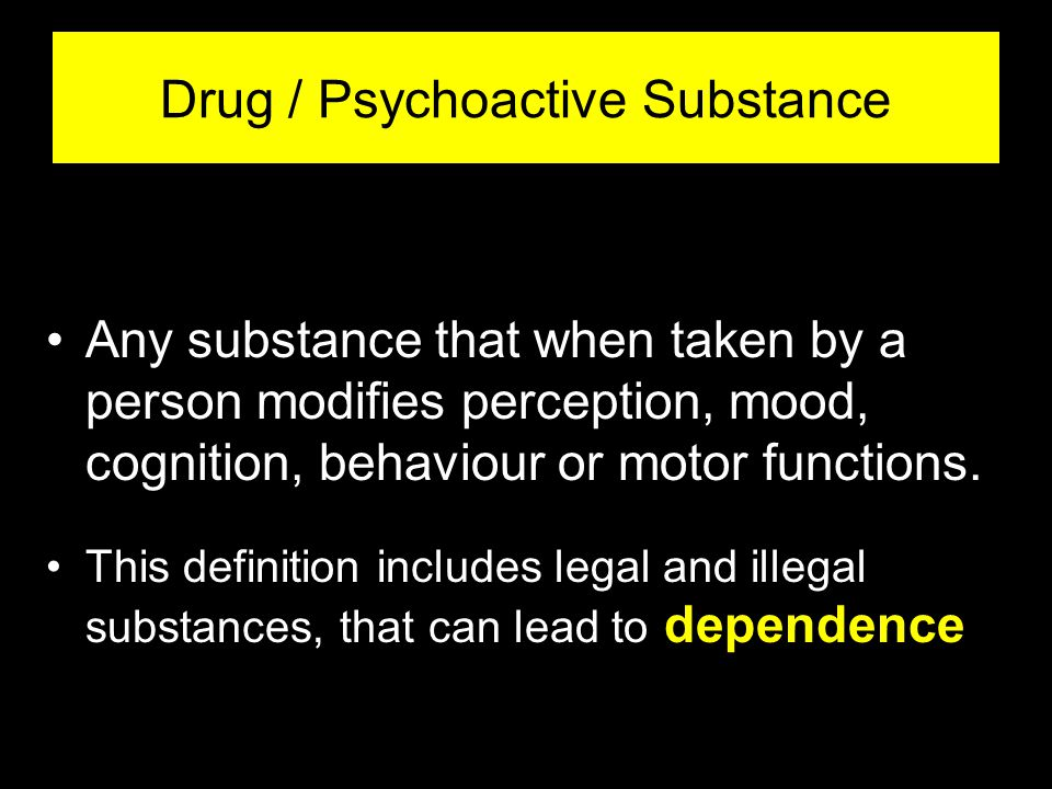 -2- Drug / Psychoactive Substance Any substance that when taken by a person modifies perception, mood, cognition, behaviour or motor functions.