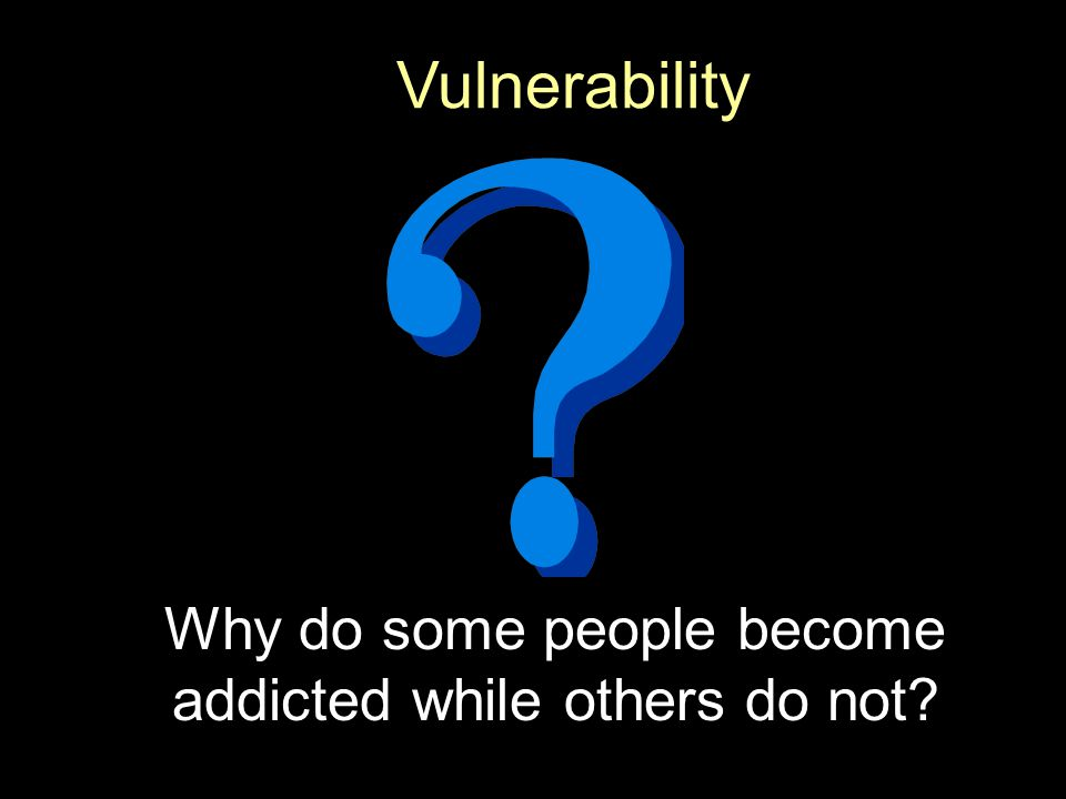Why do some people become addicted while others do not Vulnerability