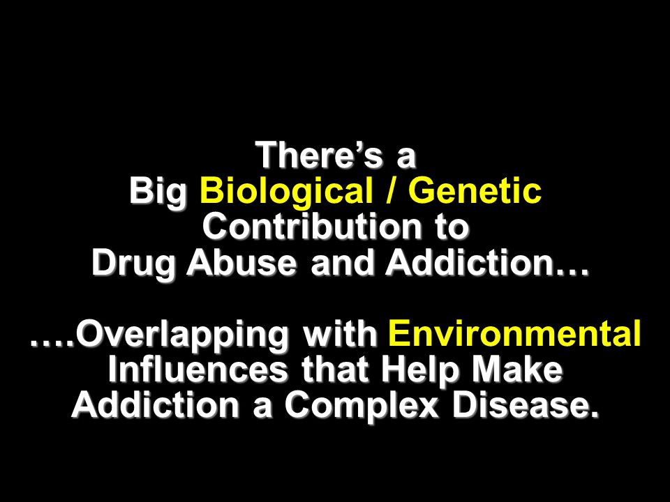 There's a Big Contribution to Big Biological / Genetic Contribution to Drug Abuse and Addiction… Drug Abuse and Addiction… ….Overlapping with Influences that Help Make Addiction a Complex Disease.