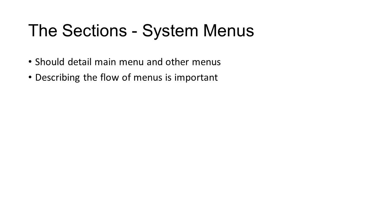 The Sections - System Menus Should detail main menu and other menus Describing the flow of menus is important