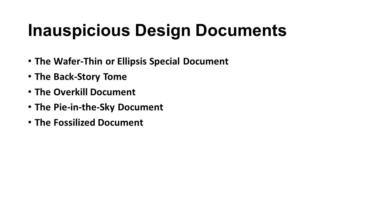 Inauspicious Design Documents The Wafer-Thin or Ellipsis Special Document The Back-Story Tome The Overkill Document The Pie-in-the-Sky Document The Fossilized Document
