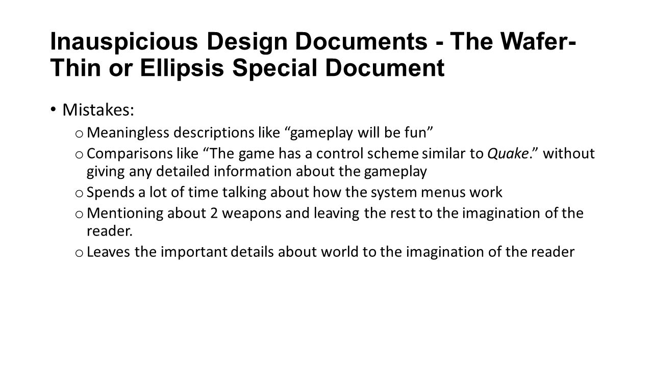 Inauspicious Design Documents - The Wafer- Thin or Ellipsis Special Document Mistakes: o Meaningless descriptions like gameplay will be fun o Comparisons like The game has a control scheme similar to Quake. without giving any detailed information about the gameplay o Spends a lot of time talking about how the system menus work o Mentioning about 2 weapons and leaving the rest to the imagination of the reader.