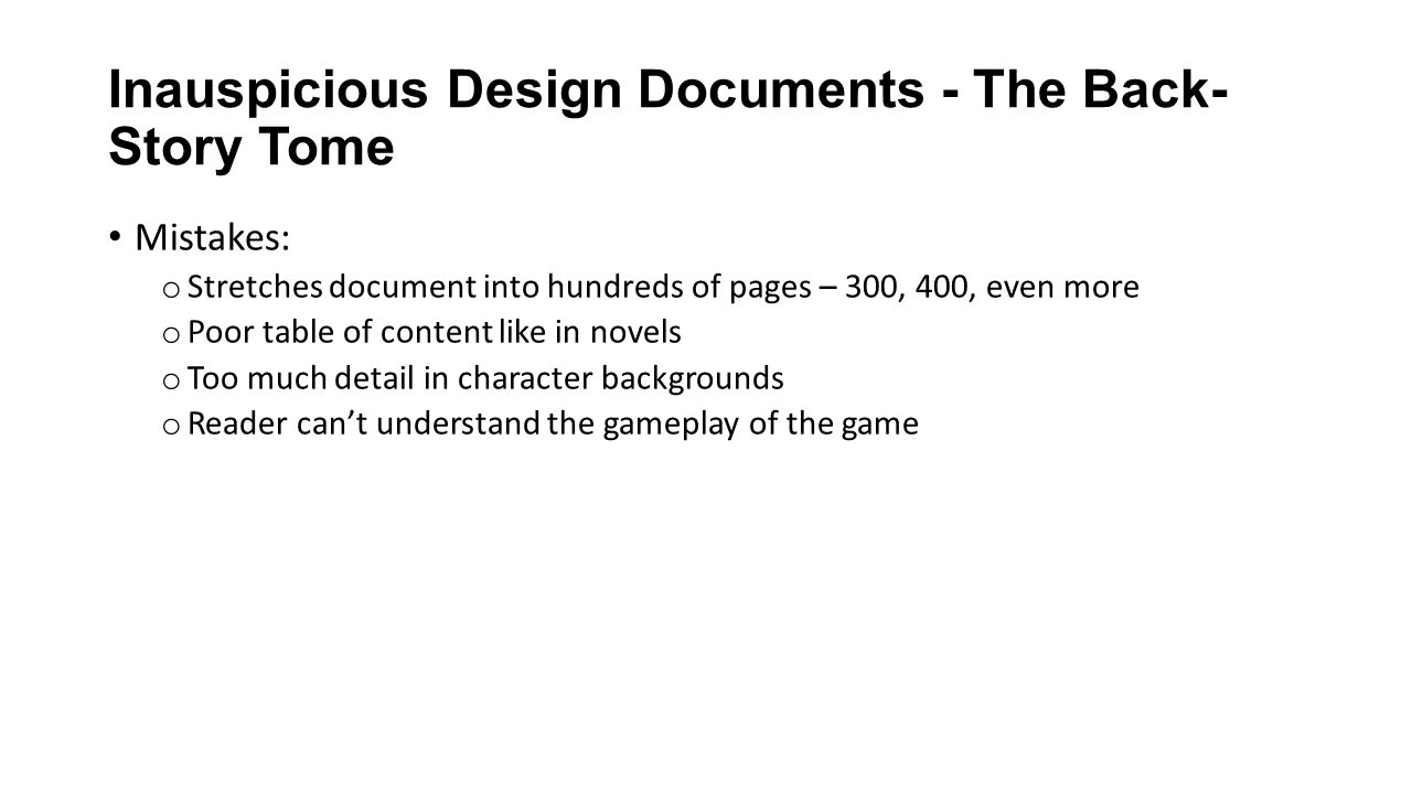 Inauspicious Design Documents - The Back- Story Tome Mistakes: o Stretches document into hundreds of pages – 300, 400, even more o Poor table of content like in novels o Too much detail in character backgrounds o Reader can't understand the gameplay of the game