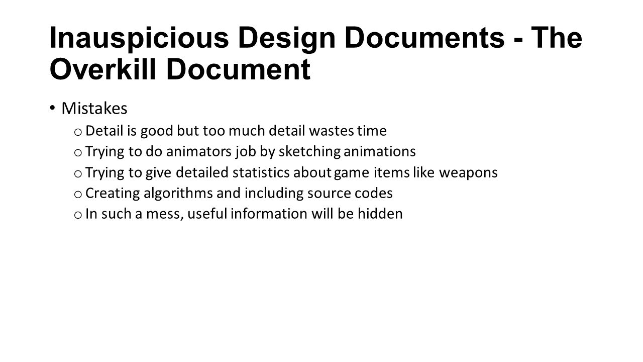 Inauspicious Design Documents - The Overkill Document Mistakes o Detail is good but too much detail wastes time o Trying to do animators job by sketching animations o Trying to give detailed statistics about game items like weapons o Creating algorithms and including source codes o In such a mess, useful information will be hidden