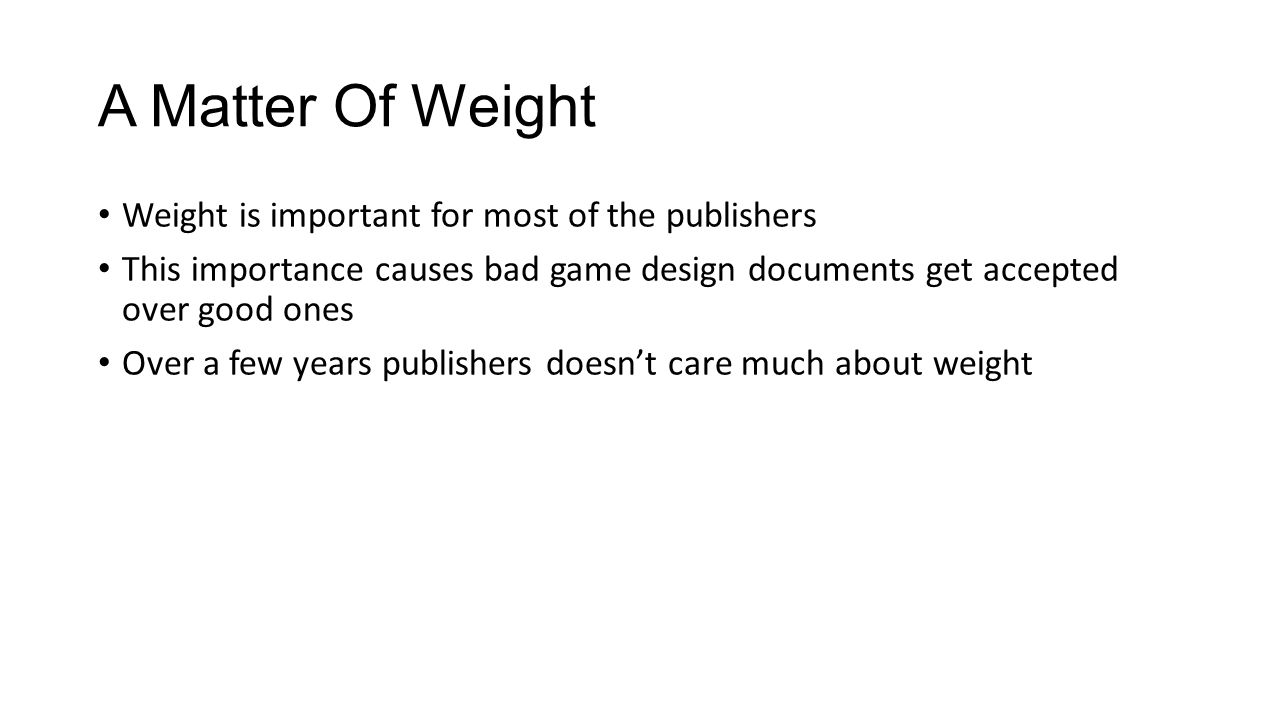 A Matter Of Weight Weight is important for most of the publishers This importance causes bad game design documents get accepted over good ones Over a few years publishers doesn't care much about weight